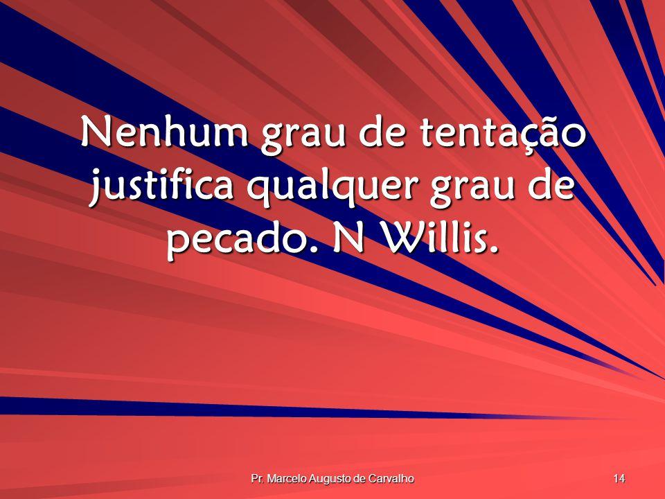 Pr. Marcelo Augusto de Carvalho 14 Nenhum grau de tentação justifica qualquer grau de pecado. N Willis.