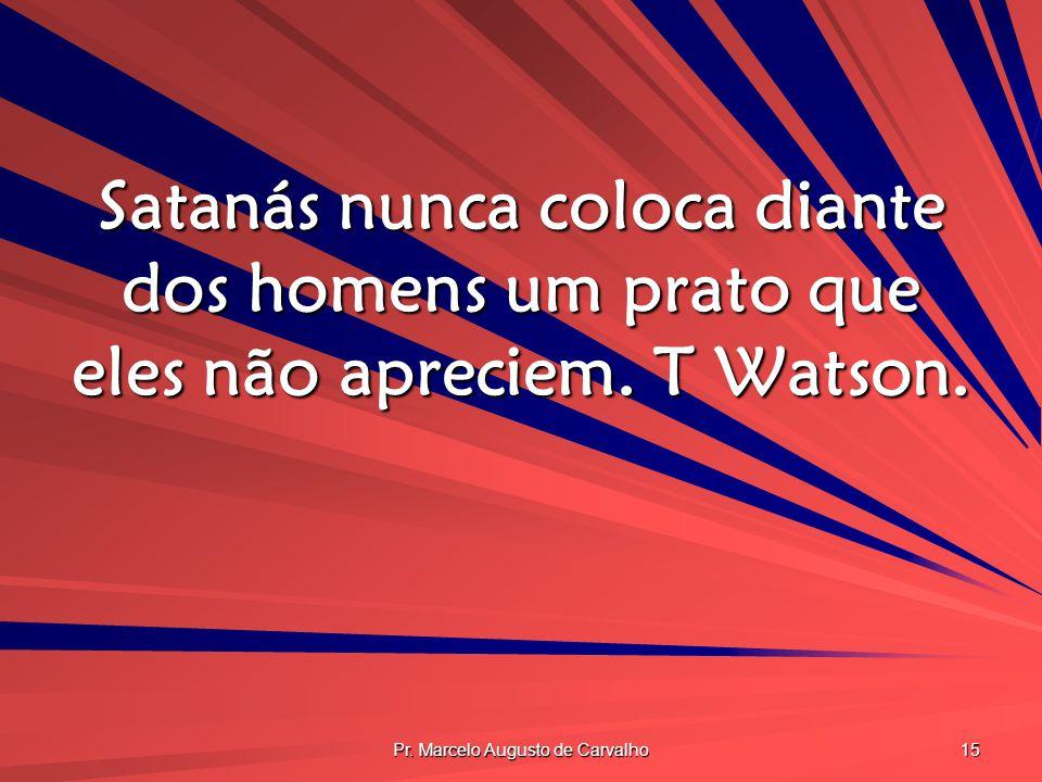 Pr. Marcelo Augusto de Carvalho 15 Satanás nunca coloca diante dos homens um prato que eles não apreciem. T Watson.