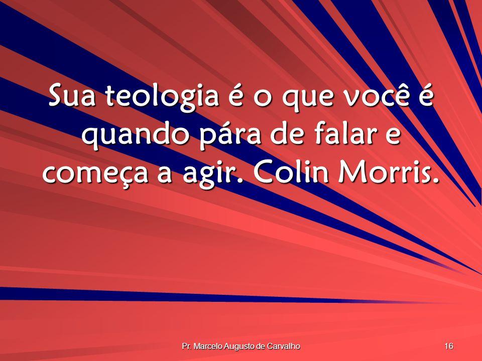 Pr. Marcelo Augusto de Carvalho 16 Sua teologia é o que você é quando pára de falar e começa a agir. Colin Morris.
