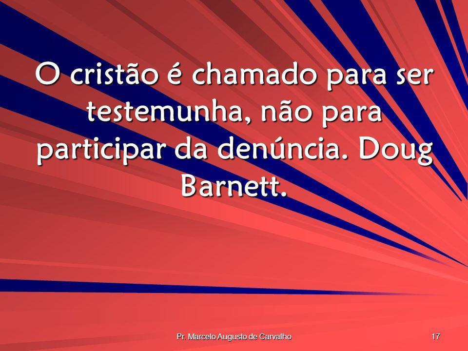 Pr. Marcelo Augusto de Carvalho 17 O cristão é chamado para ser testemunha, não para participar da denúncia. Doug Barnett.