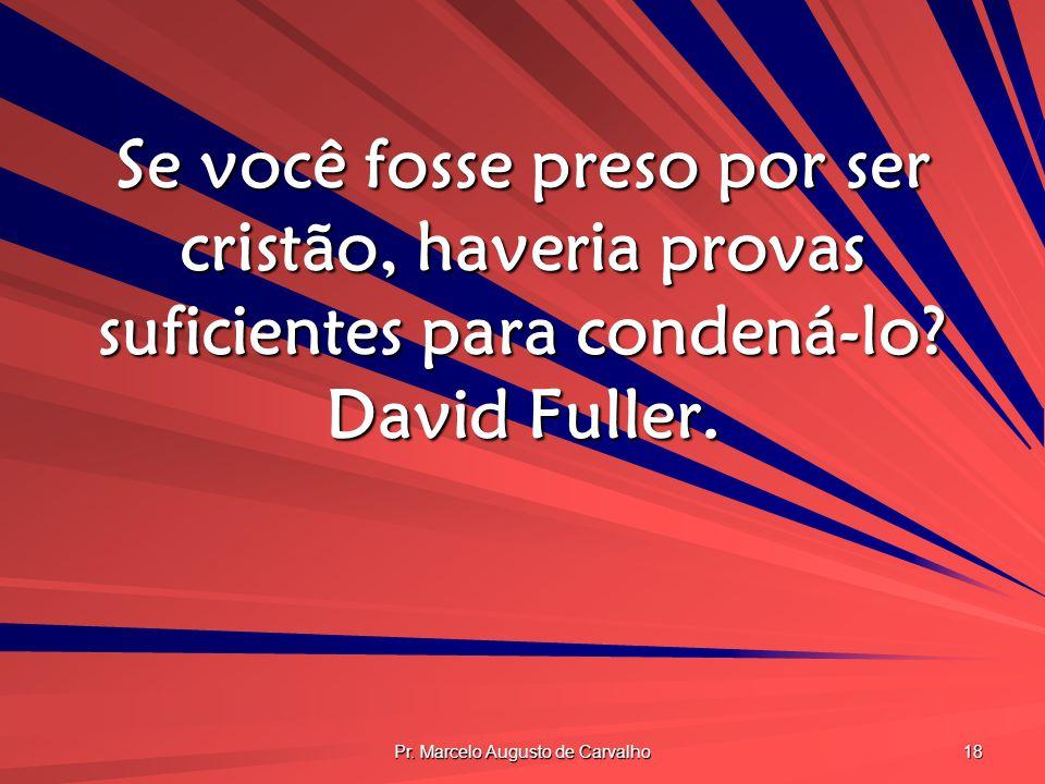 Pr. Marcelo Augusto de Carvalho 18 Se você fosse preso por ser cristão, haveria provas suficientes para condená-lo? David Fuller.