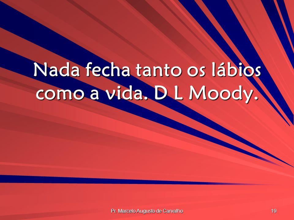 Pr. Marcelo Augusto de Carvalho 19 Nada fecha tanto os lábios como a vida. D L Moody.