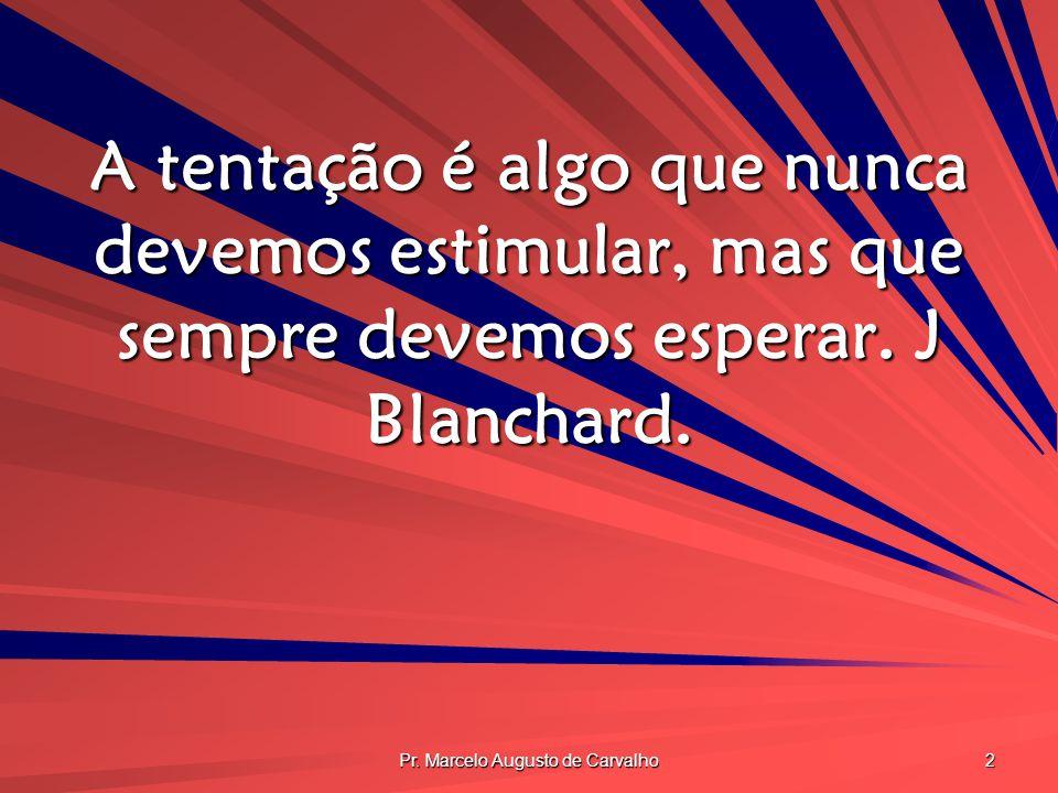 Pr. Marcelo Augusto de Carvalho 2 A tentação é algo que nunca devemos estimular, mas que sempre devemos esperar. J Blanchard.