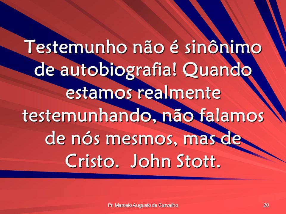 Pr. Marcelo Augusto de Carvalho 20 Testemunho não é sinônimo de autobiografia! Quando estamos realmente testemunhando, não falamos de nós mesmos, mas