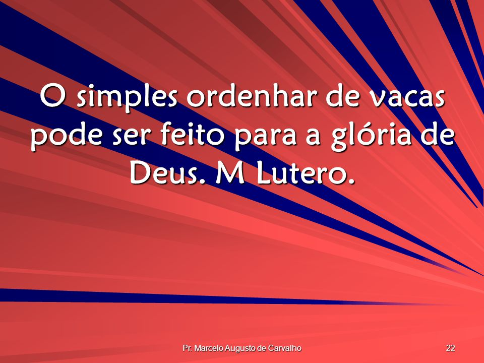 Pr. Marcelo Augusto de Carvalho 22 O simples ordenhar de vacas pode ser feito para a glória de Deus. M Lutero.