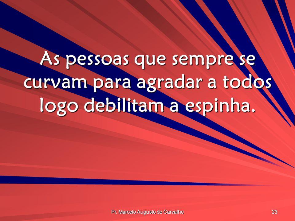 Pr. Marcelo Augusto de Carvalho 23 As pessoas que sempre se curvam para agradar a todos logo debilitam a espinha.