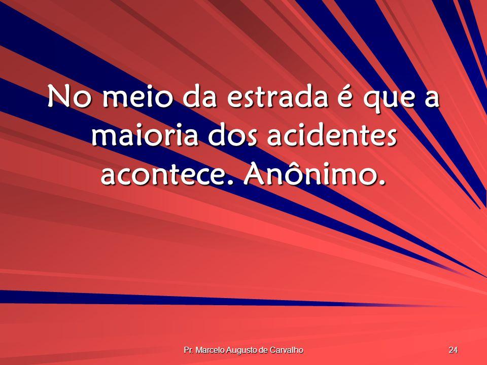 Pr. Marcelo Augusto de Carvalho 24 No meio da estrada é que a maioria dos acidentes acontece. Anônimo.