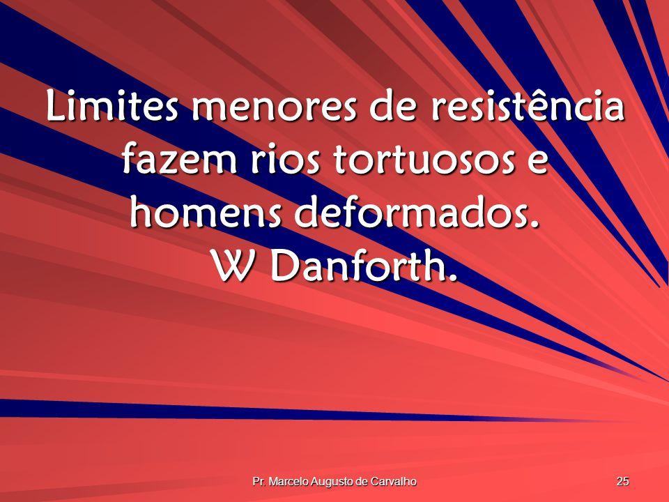 Pr. Marcelo Augusto de Carvalho 25 Limites menores de resistência fazem rios tortuosos e homens deformados. W Danforth.