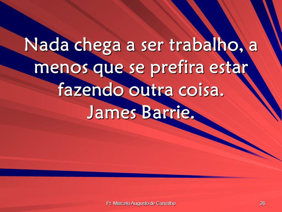 Pr. Marcelo Augusto de Carvalho 26 Nada chega a ser trabalho, a menos que se prefira estar fazendo outra coisa. James Barrie.