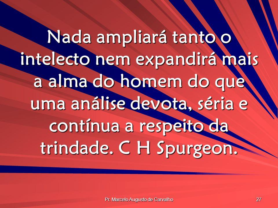 Pr. Marcelo Augusto de Carvalho 27 Nada ampliará tanto o intelecto nem expandirá mais a alma do homem do que uma análise devota, séria e contínua a re