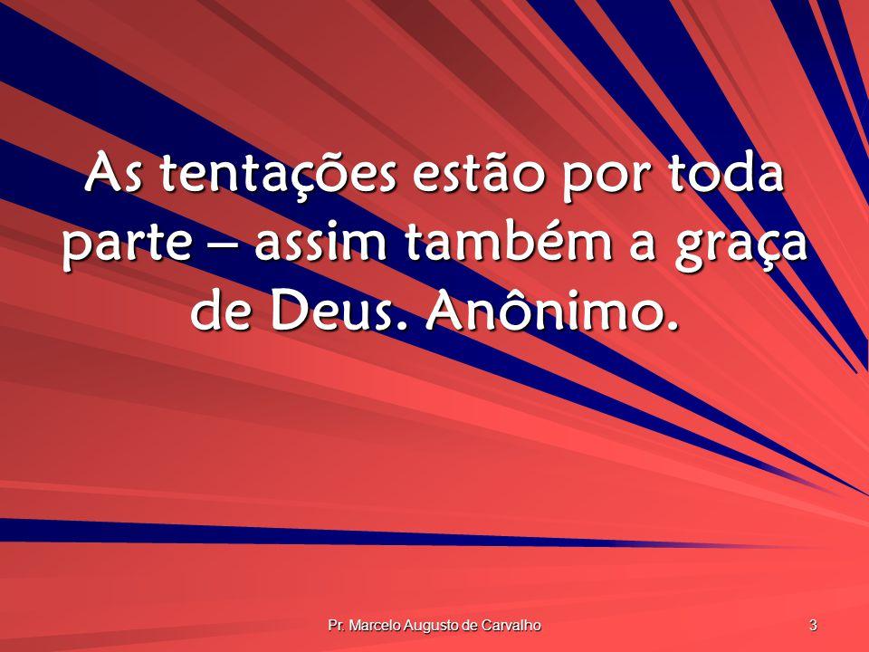 Pr. Marcelo Augusto de Carvalho 3 As tentações estão por toda parte – assim também a graça de Deus. Anônimo.