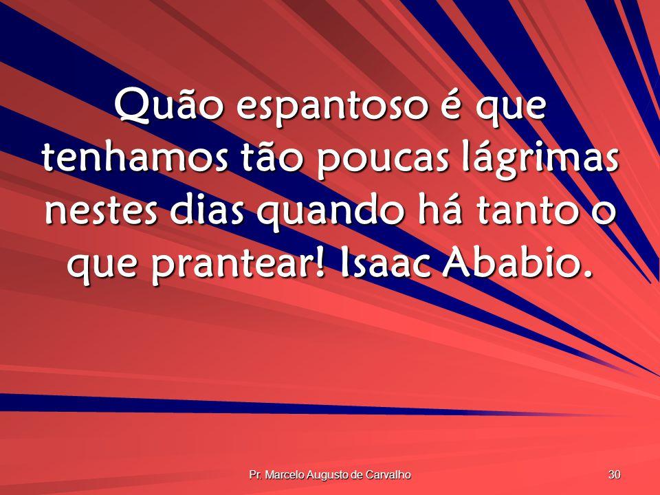 Pr. Marcelo Augusto de Carvalho 30 Quão espantoso é que tenhamos tão poucas lágrimas nestes dias quando há tanto o que prantear! Isaac Ababio.