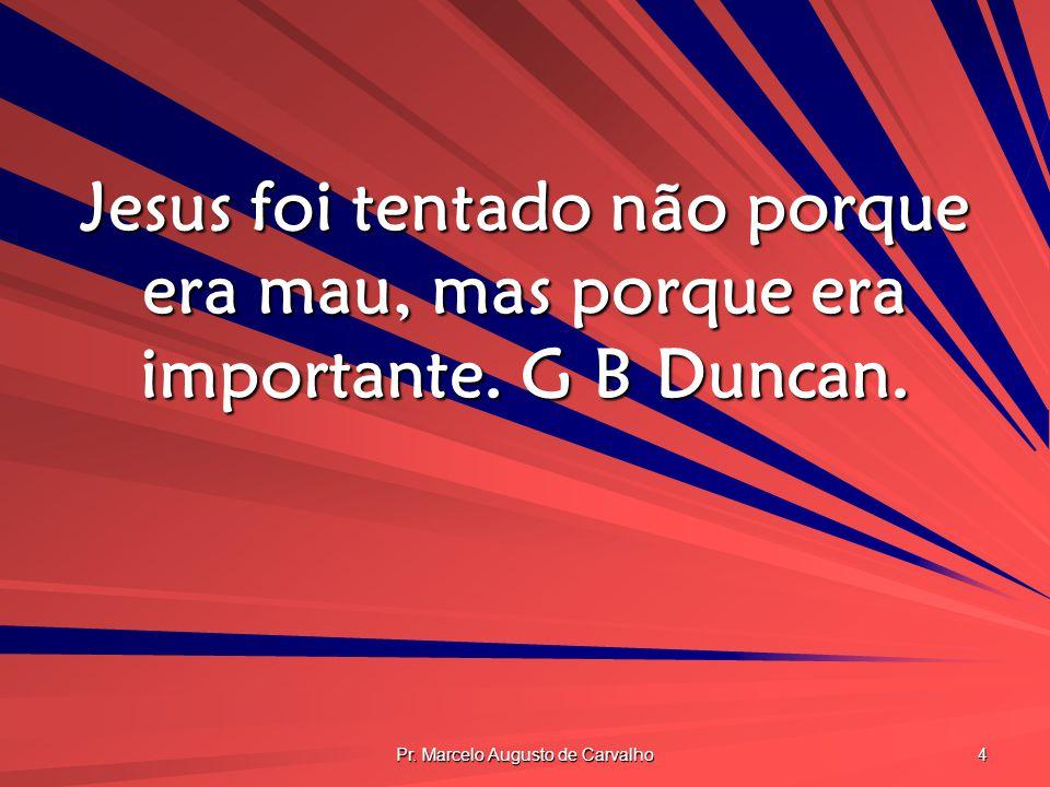 Pr. Marcelo Augusto de Carvalho 4 Jesus foi tentado não porque era mau, mas porque era importante. G B Duncan.