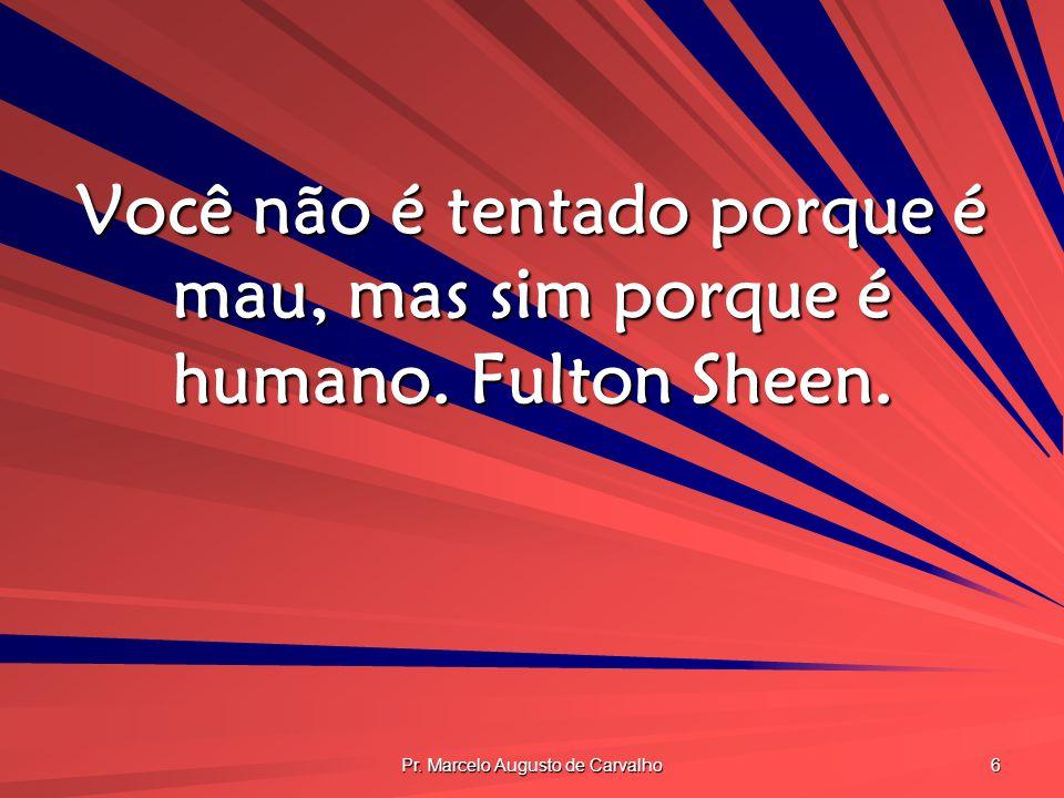 Pr. Marcelo Augusto de Carvalho 6 Você não é tentado porque é mau, mas sim porque é humano. Fulton Sheen.