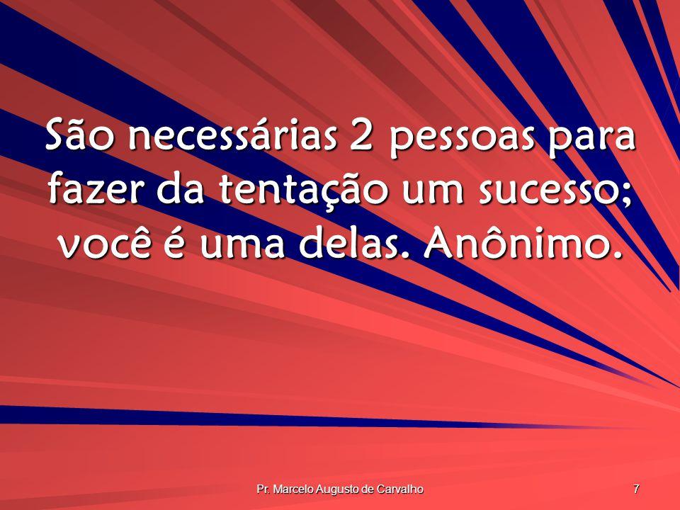 Pr. Marcelo Augusto de Carvalho 7 São necessárias 2 pessoas para fazer da tentação um sucesso; você é uma delas. Anônimo.