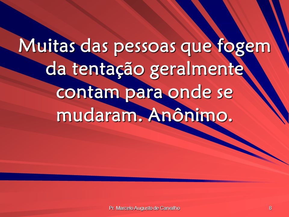 Pr. Marcelo Augusto de Carvalho 8 Muitas das pessoas que fogem da tentação geralmente contam para onde se mudaram. Anônimo.