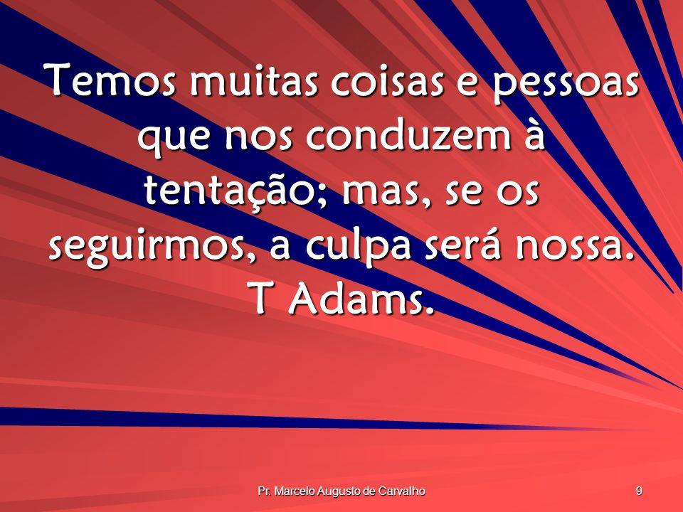 Pr. Marcelo Augusto de Carvalho 9 Temos muitas coisas e pessoas que nos conduzem à tentação; mas, se os seguirmos, a culpa será nossa. T Adams.