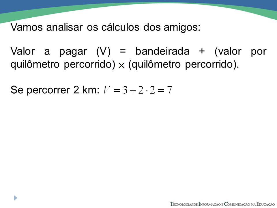 Vamos analisar os cálculos dos amigos: Se percorrer 2 km: Valor a pagar (V) = bandeirada + (valor por quilômetro percorrido) (quilômetro percorrido).