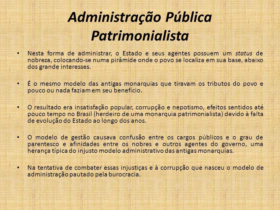 Administração Pública Patrimonialista Nesta forma de administrar, o Estado e seus agentes possuem um status de nobreza, colocando-se numa pirâmide ond