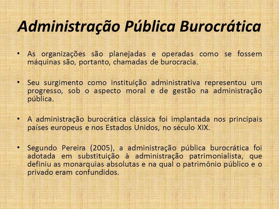 Administração Pública Burocrática As organizações são planejadas e operadas como se fossem máquinas são, portanto, chamadas de burocracia. Seu surgime