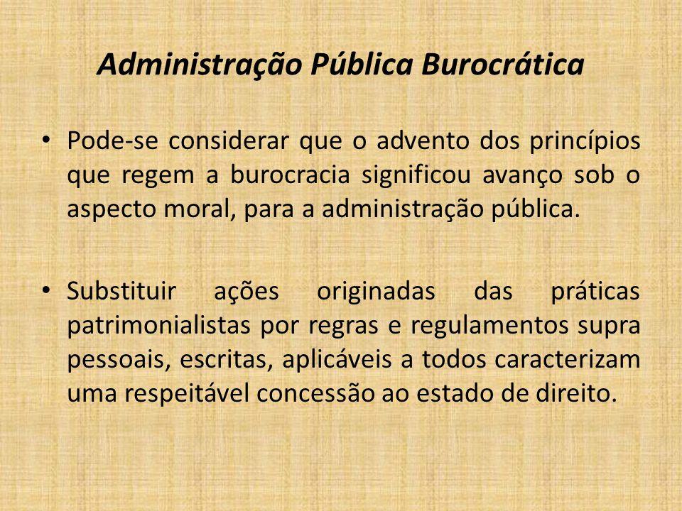 Administração Pública Burocrática Pode-se considerar que o advento dos princípios que regem a burocracia significou avanço sob o aspecto moral, para a