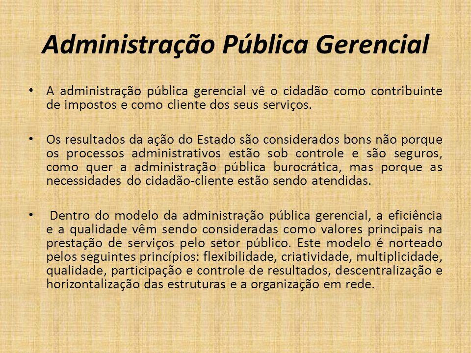 Administração Pública Gerencial A administração pública gerencial vê o cidadão como contribuinte de impostos e como cliente dos seus serviços. Os resu