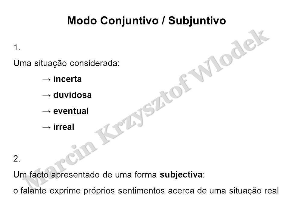 Marcin Krzysztof Wlodek Modo Conjuntivo / Subjuntivo 1. Uma situação considerada: → incerta → duvidosa → eventual → irreal 2. Um facto apresentado de