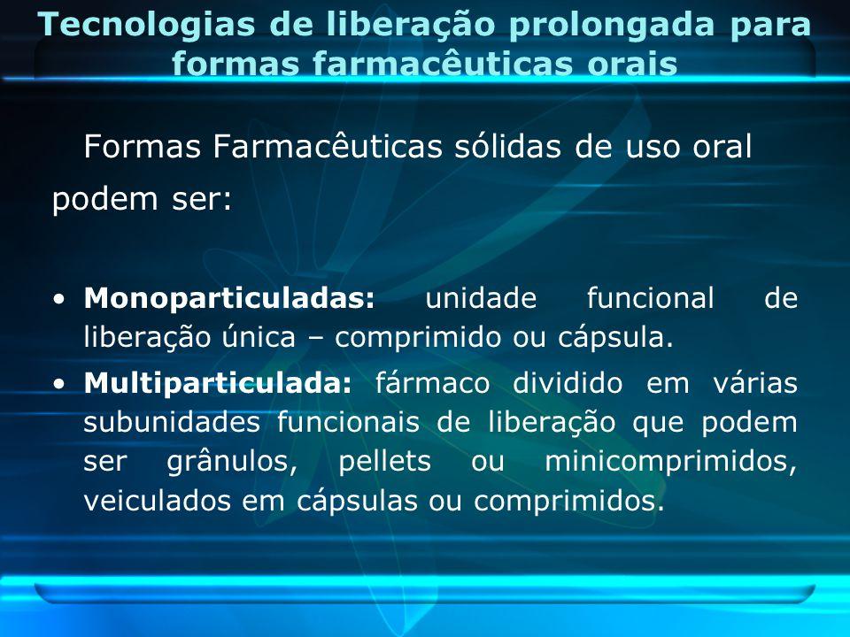 Tecnologias de liberação prolongada para formas farmacêuticas orais Formas Farmacêuticas sólidas de uso oral podem ser: Monoparticuladas: unidade func
