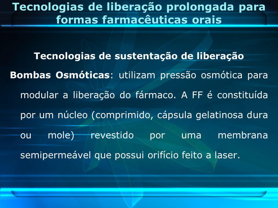 Tecnologias de sustentação de liberação Bombas Osmóticas: utilizam pressão osmótica para modular a liberação do fármaco. A FF é constituída por um núc