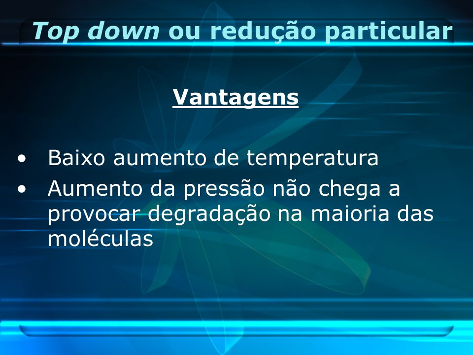 Vantagens Baixo aumento de temperatura Aumento da pressão não chega a provocar degradação na maioria das moléculas Top down ou redução particular