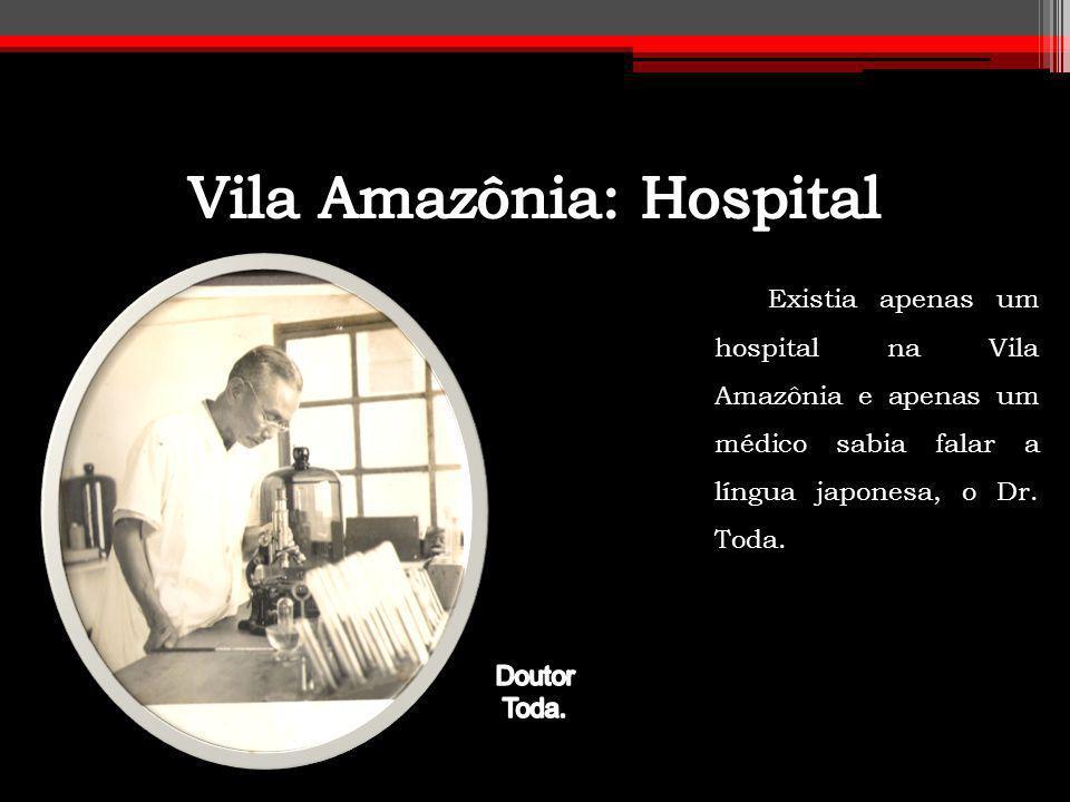 Existia apenas um hospital na Vila Amazônia e apenas um médico sabia falar a língua japonesa, o Dr. Toda.