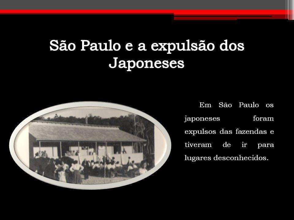 Em São Paulo os japoneses foram expulsos das fazendas e tiveram de ir para lugares desconhecidos.