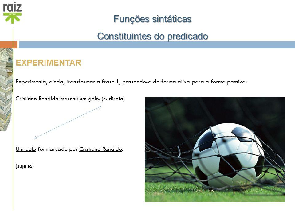 EXPERIMENTAR Experimenta, ainda, transformar a frase 1, passando-a da forma ativa para a forma passiva: Cristiano Ronaldo marcou um golo. (c. direto)