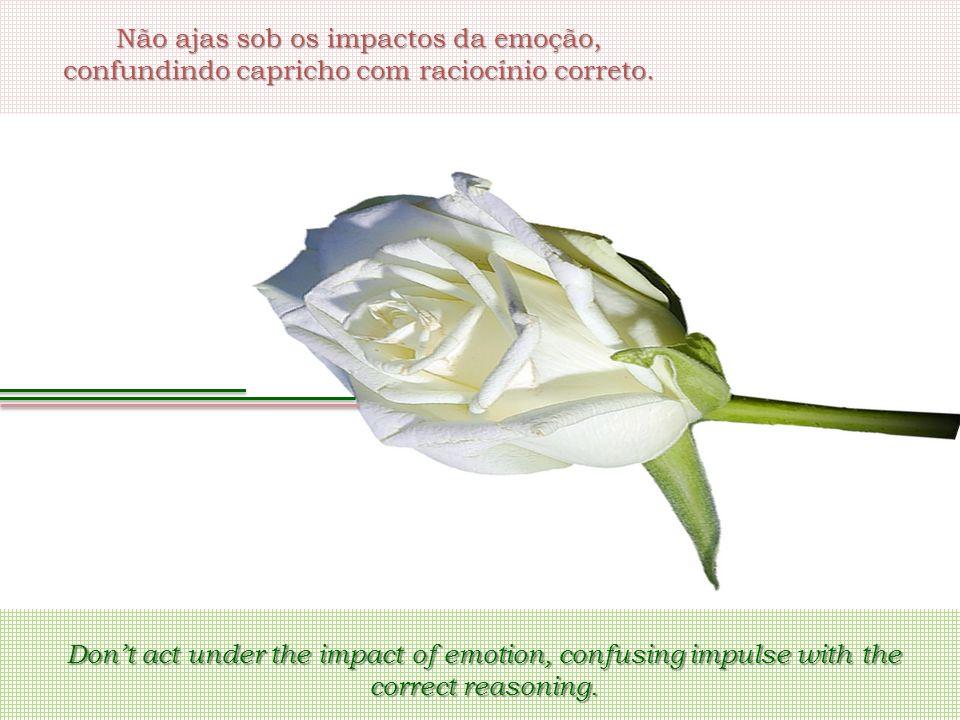 Não ajas sob os impactos da emoção, confundindo capricho com raciocínio correto. Don't act under the impact of emotion, confusing impulse with the cor