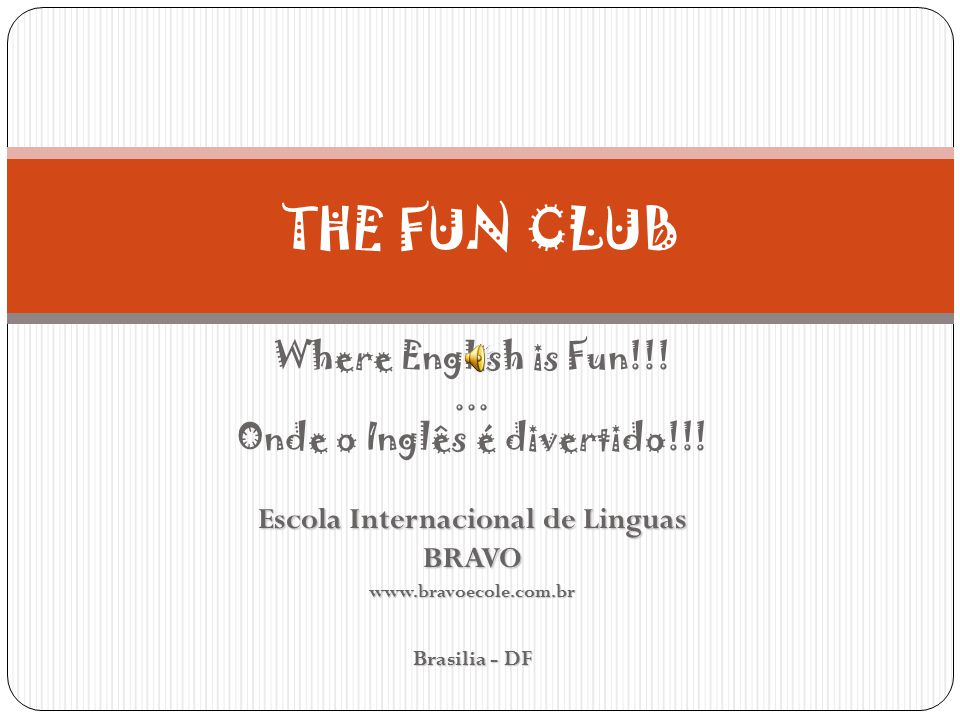 Where English is Fun!!!... Onde o Inglês é divertido!!! Escola Internacional de Linguas BRAVOwww.bravoecole.com.br Brasilia - DF THE FUN CLUB