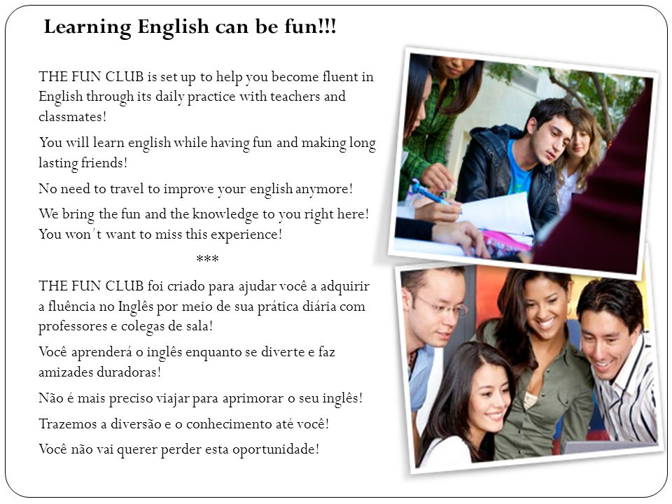 Learning English can be fun!!! THE FUN CLUB is set up to help you become fluent in English through its daily practice with teachers and classmates! Yo