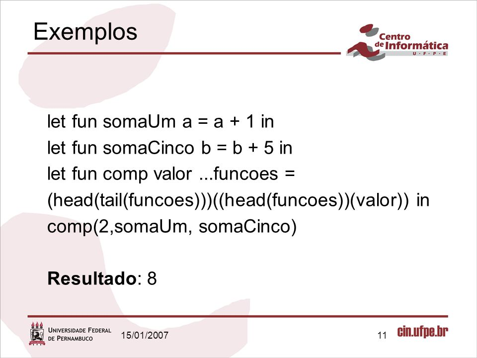 15/01/200711 Exemplos let fun somaUm a = a + 1 in let fun somaCinco b = b + 5 in let fun comp valor...funcoes = (head(tail(funcoes)))((head(funcoes))(