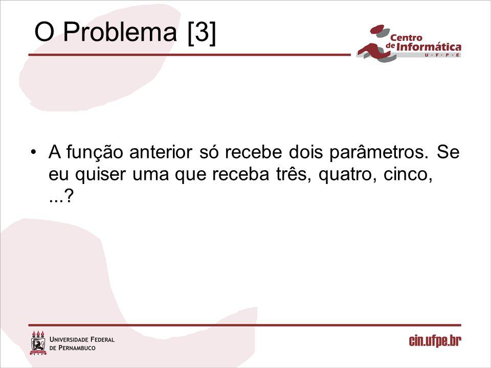 O Problema [3] A função anterior só recebe dois parâmetros. Se eu quiser uma que receba três, quatro, cinco,...?