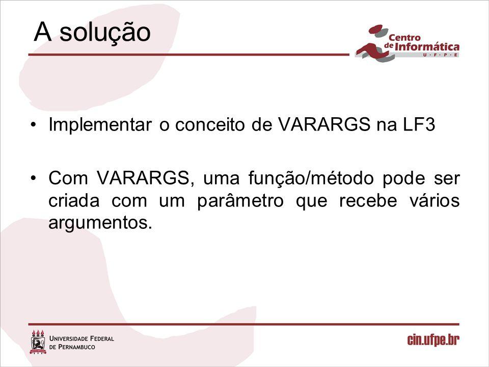 A solução Implementar o conceito de VARARGS na LF3 Com VARARGS, uma função/método pode ser criada com um parâmetro que recebe vários argumentos.