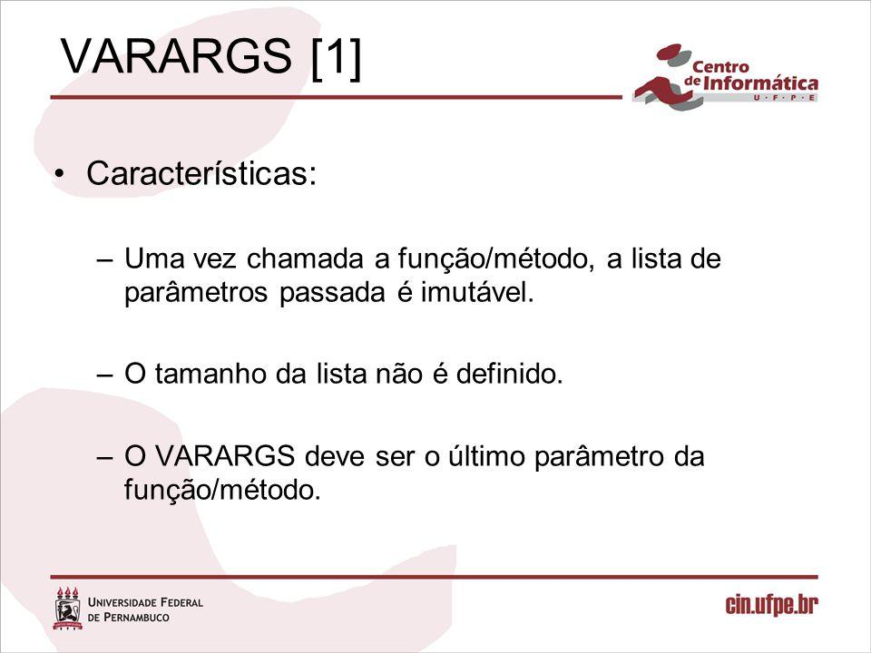 VARARGS [1] Características: –Uma vez chamada a função/método, a lista de parâmetros passada é imutável. –O tamanho da lista não é definido. –O VARARG