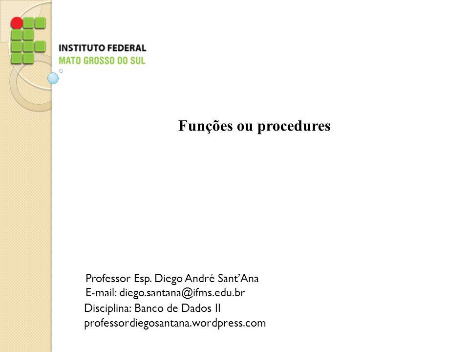 Funções ou procedures Professor Esp. Diego André Sant'Ana E-mail: diego.santana@ifms.edu.br Disciplina: Banco de Dados II professordiegosantana.wordpr