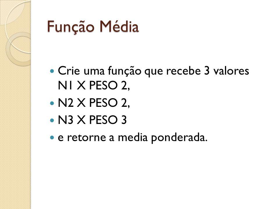 Função Média Crie uma função que recebe 3 valores N1 X PESO 2, N2 X PESO 2, N3 X PESO 3 e retorne a media ponderada.
