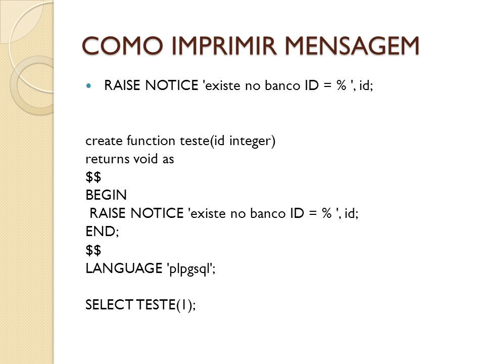 COMO IMPRIMIR MENSAGEM RAISE NOTICE 'existe no banco ID = % ', id; create function teste(id integer) returns void as $$ BEGIN RAISE NOTICE 'existe no