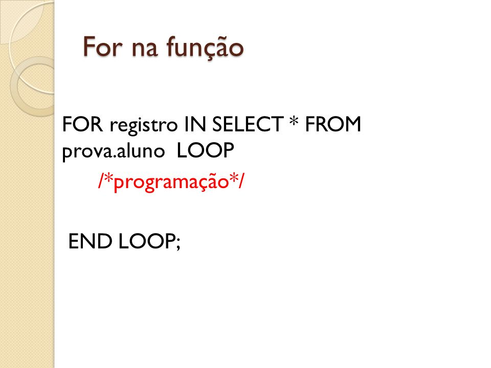 For na função FOR registro IN SELECT * FROM prova.aluno LOOP /*programação*/ END LOOP;