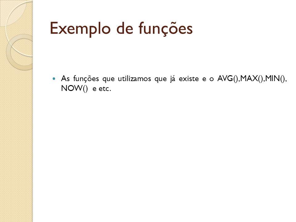 Exemplo de funções As funções que utilizamos que já existe e o AVG(),MAX(),MIN(), NOW() e etc.