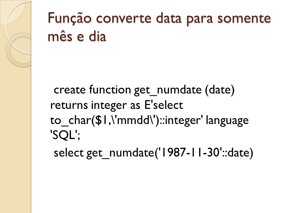 Função converte data para somente mês e dia create function get_numdate (date) returns integer as E'select to_char($1,\'mmdd\')::integer' language 'SQ