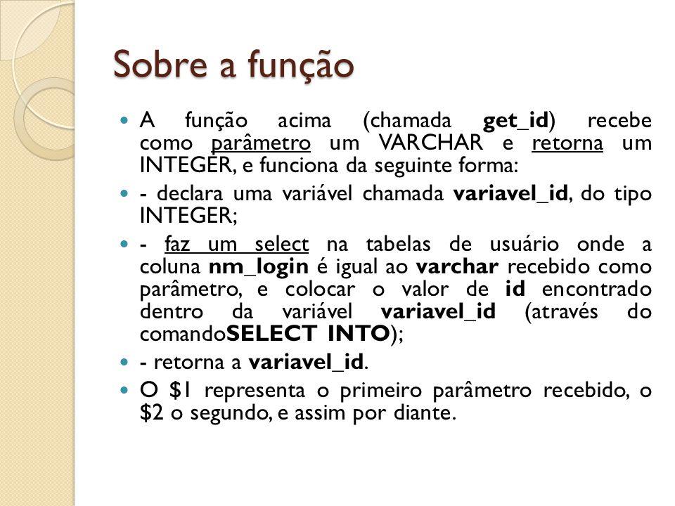 Sobre a função A função acima (chamada get_id) recebe como parâmetro um VARCHAR e retorna um INTEGER, e funciona da seguinte forma: - declara uma vari