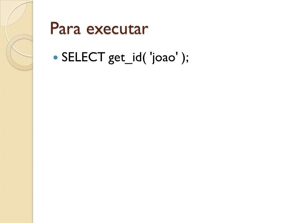Para executar SELECT get_id( 'joao' );