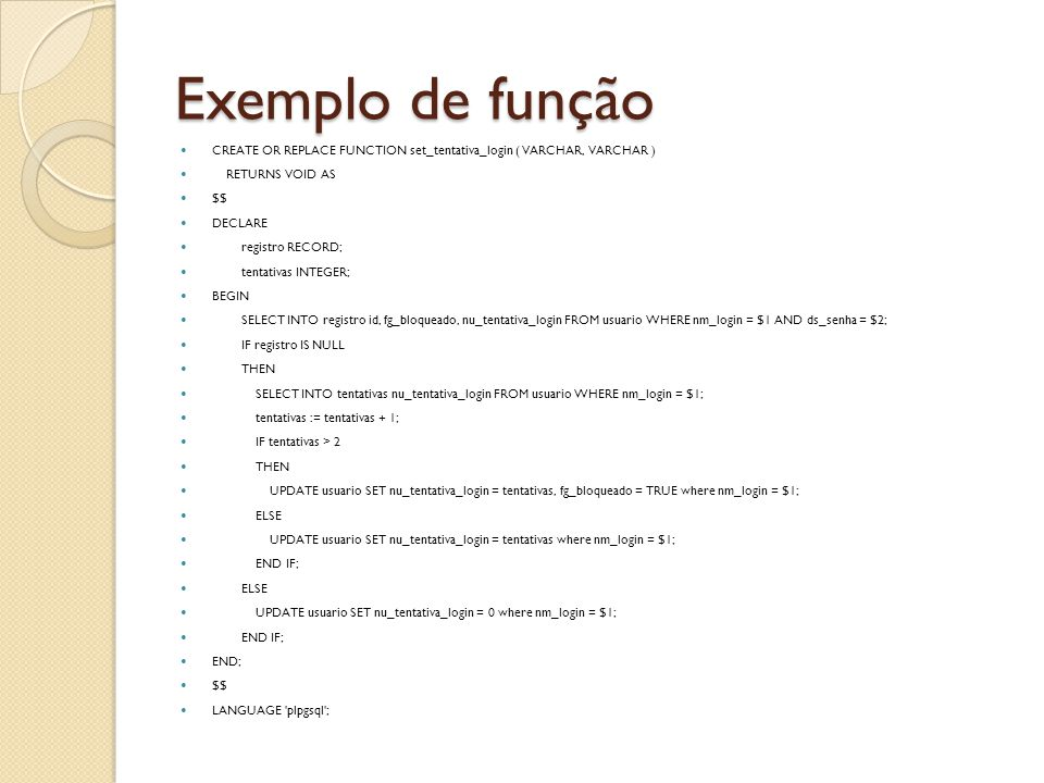 Exemplo de função CREATE OR REPLACE FUNCTION set_tentativa_login ( VARCHAR, VARCHAR ) RETURNS VOID AS $$ DECLARE registro RECORD; tentativas INTEGER;