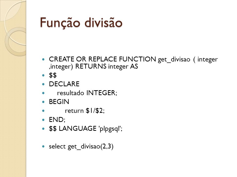 Função divisão CREATE OR REPLACE FUNCTION get_divisao ( integer,integer) RETURNS integer AS $$ DECLARE resultado INTEGER; BEGIN return $1/$2; END; $$